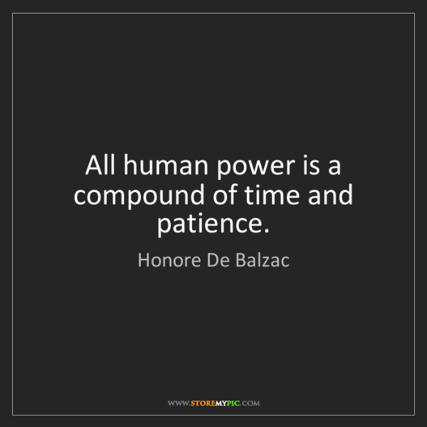 Honore De Balzac: All human power is a compound of time and patience.