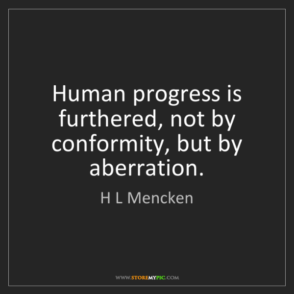 H L Mencken: Human progress is furthered, not by conformity, but by...
