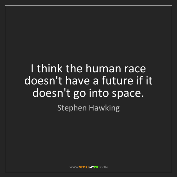 Stephen Hawking: I think the human race doesn't have a future if it doesn't...