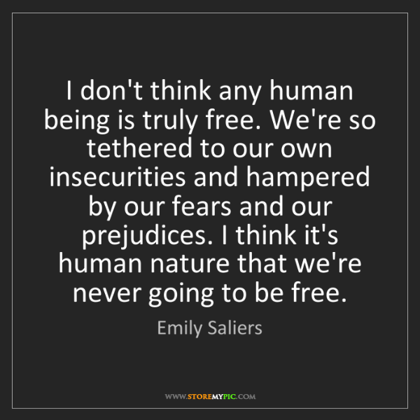 Emily Saliers: I don't think any human being is truly free. We're so...