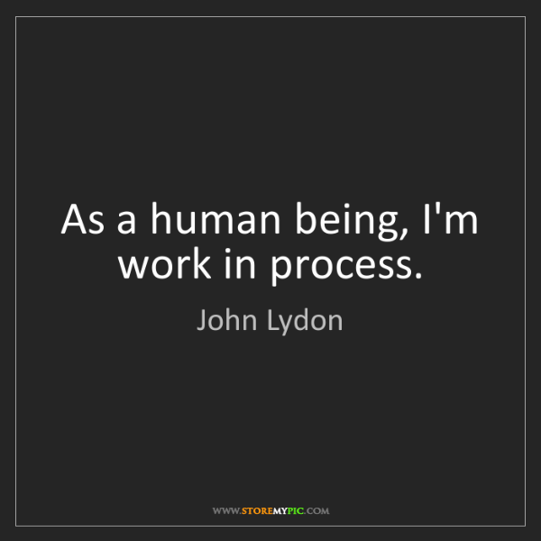 John Lydon: As a human being, I'm work in process.