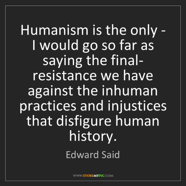 Edward Said: Humanism is the only - I would go so far as saying the...