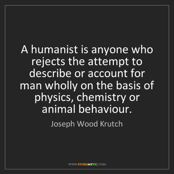 Joseph Wood Krutch: A humanist is anyone who rejects the attempt to describe...