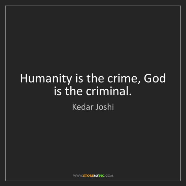 Kedar Joshi: Humanity is the crime, God is the criminal.
