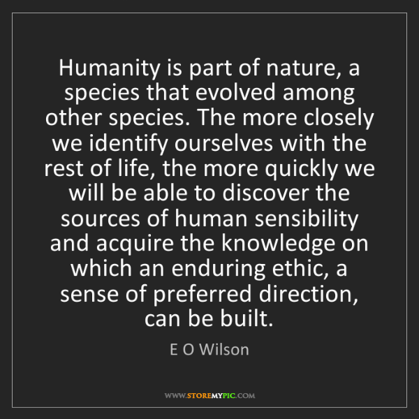 E O Wilson: Humanity is part of nature, a species that evolved among...