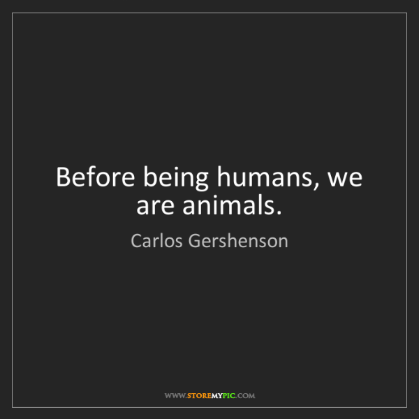Carlos Gershenson: Before being humans, we are animals.