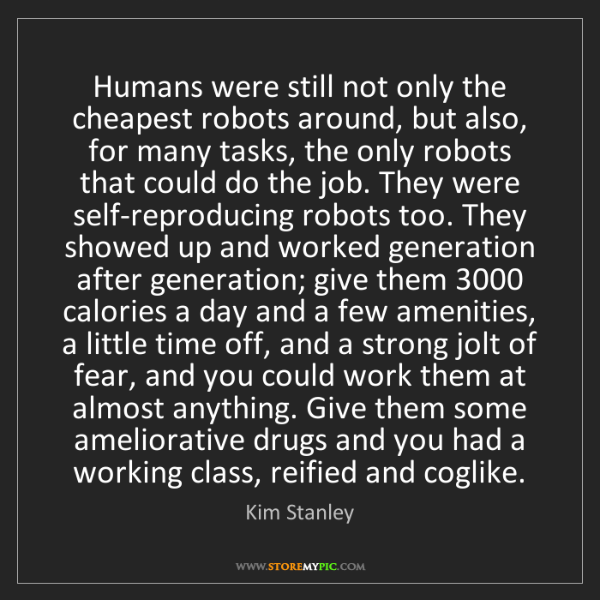 Kim Stanley: Humans were still not only the cheapest robots around,...
