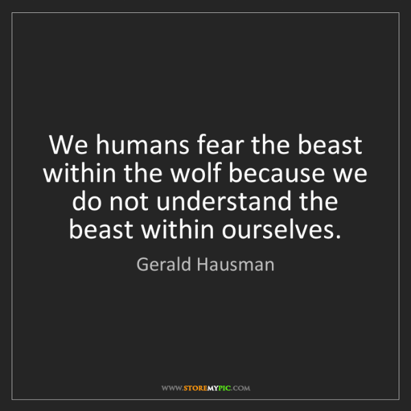 Gerald Hausman: We humans fear the beast within the wolf because we do...