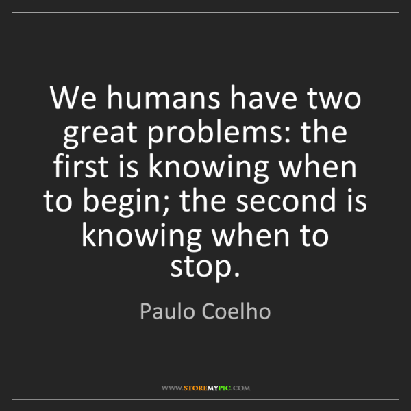 Paulo Coelho: We humans have two great problems: the first is knowing...