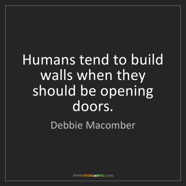 Debbie Macomber: Humans tend to build walls when they should be opening...