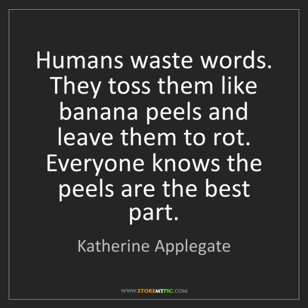 Katherine Applegate: Humans waste words. They toss them like banana peels...