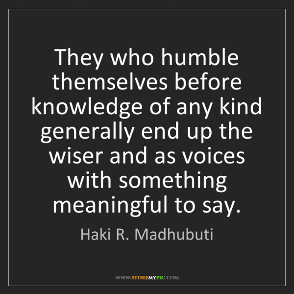 Haki R. Madhubuti: They who humble themselves before knowledge of any kind...