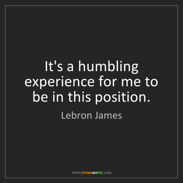 Lebron James: It's a humbling experience for me to be in this position.