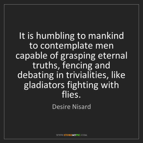 Desire Nisard: It is humbling to mankind to contemplate men capable...