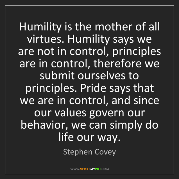 Stephen Covey: Humility is the mother of all virtues. Humility says...