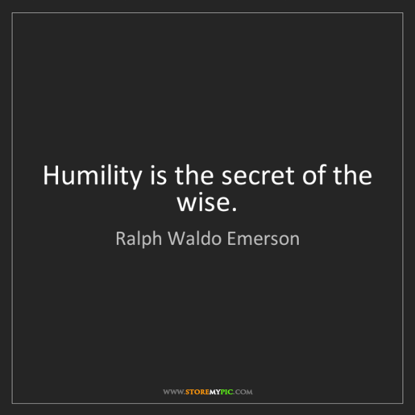 Ralph Waldo Emerson: Humility is the secret of the wise.
