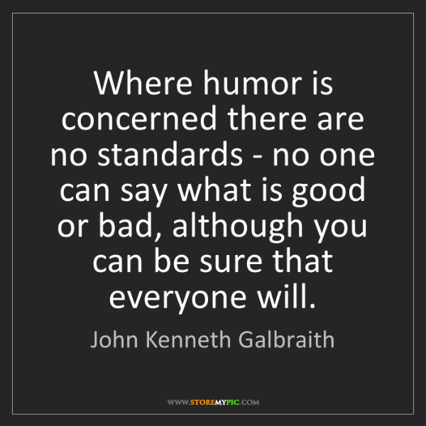 John Kenneth Galbraith: Where humor is concerned there are no standards - no...