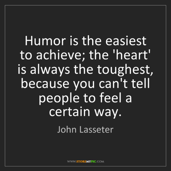 John Lasseter: Humor is the easiest to achieve; the 'heart' is always...