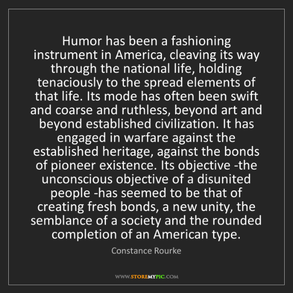 Constance Rourke: Humor has been a fashioning instrument in America, cleaving...