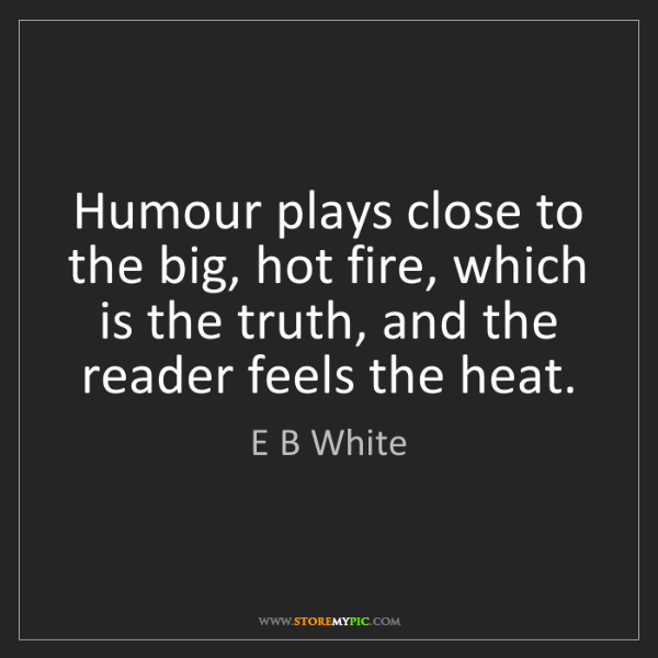 E B White: Humour plays close to the big, hot fire, which is the...