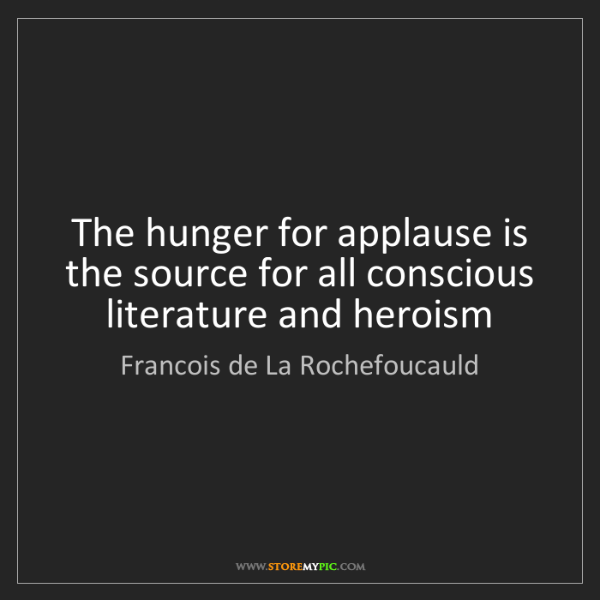 Francois de La Rochefoucauld: The hunger for applause is the source for all conscious...