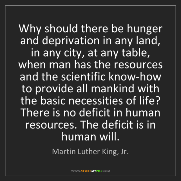 Martin Luther King, Jr.: Why should there be hunger and deprivation in any land,...