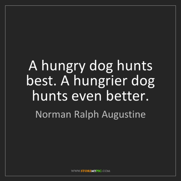 Norman Ralph Augustine: A hungry dog hunts best. A hungrier dog hunts even better.