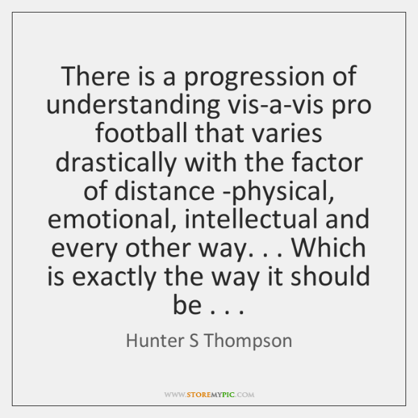 There is a progression of understanding vis-a-vis pro football that varies drastically ...
