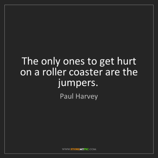 Paul Harvey: The only ones to get hurt on a roller coaster are the...