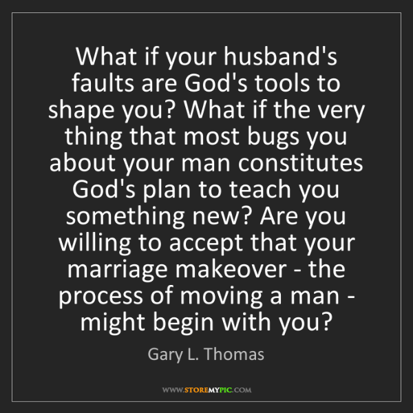 Gary L. Thomas: What if your husband's faults are God's tools to shape...