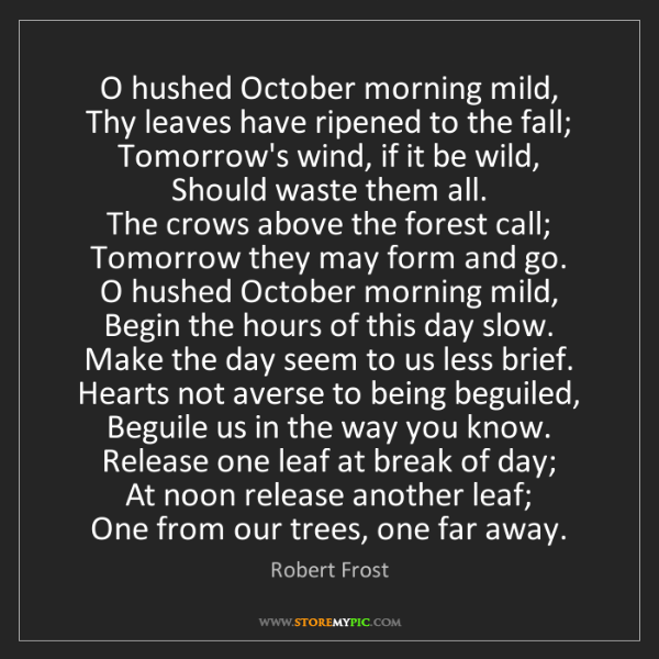 Robert Frost: O hushed October morning mild,   Thy leaves have ripened...