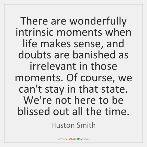 There are wonderfully intrinsic moments when life makes sense, and doubts are ...