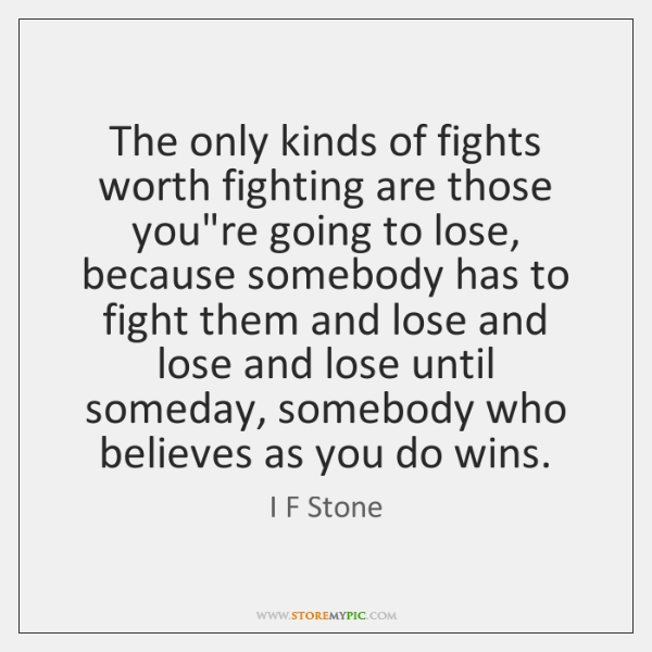 The only kinds of fights worth fighting are those you're going to ...