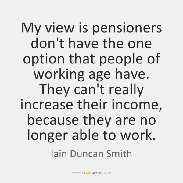 My view is pensioners don't have the one option that people of ...