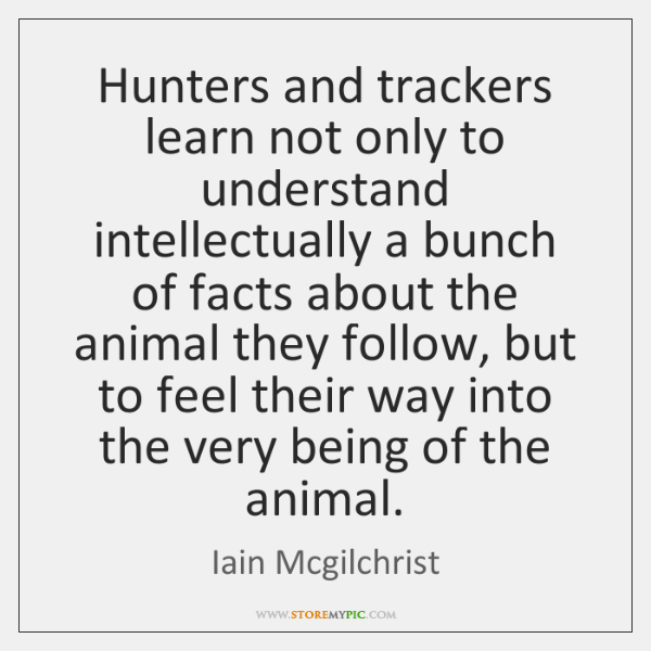 Hunters and trackers learn not only to understand intellectually a bunch of ...