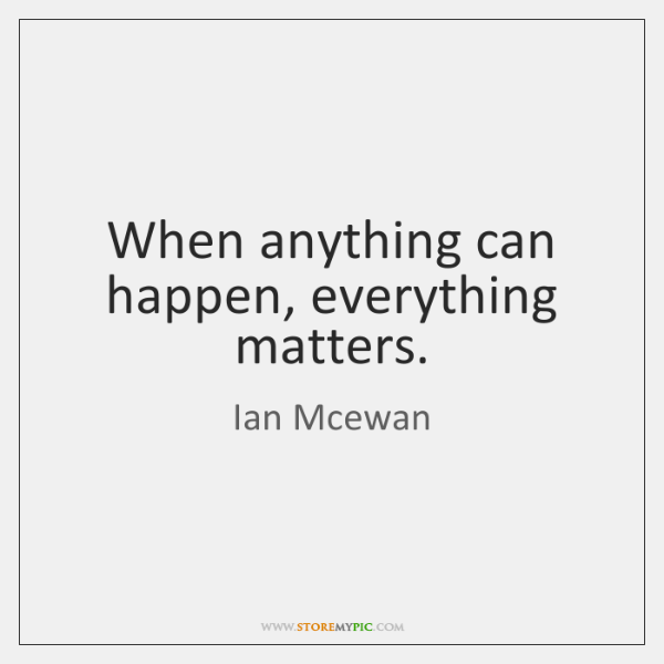 When anything can happen, everything matters.