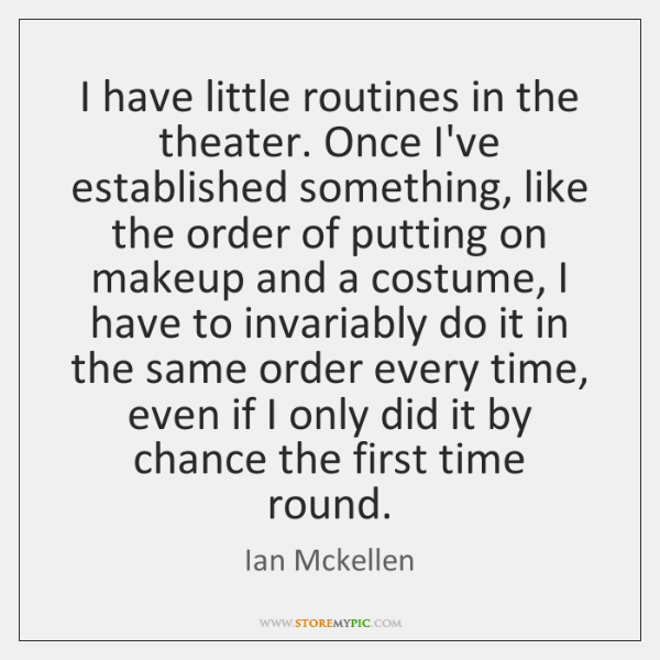 I have little routines in the theater. Once I've established something, like ...