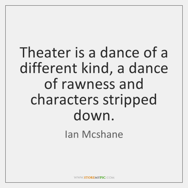 Theater is a dance of a different kind, a dance of rawness ...
