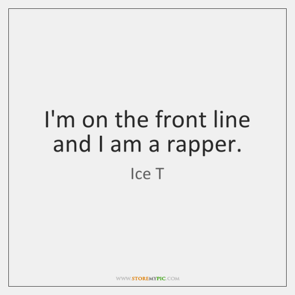 I'm on the front line and I am a rapper.