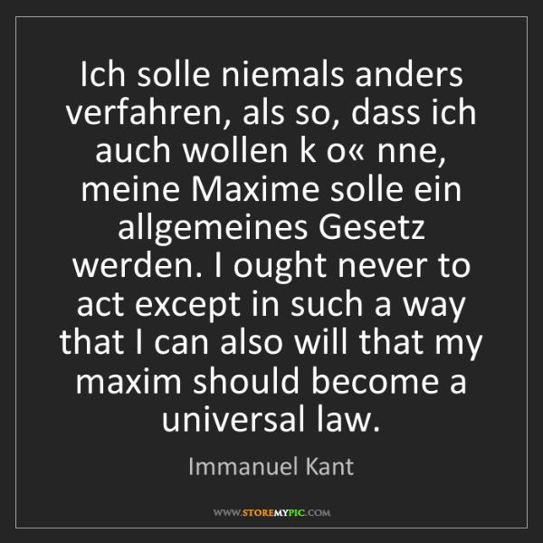 Immanuel Kant: Ich solle niemals anders verfahren, als so, dass ich...