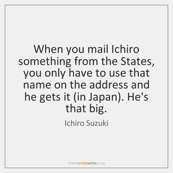 When you mail Ichiro something from the States, you only have to ...