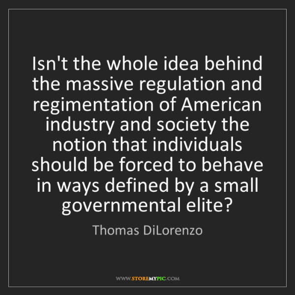 Thomas DiLorenzo: Isn't the whole idea behind the massive regulation and...