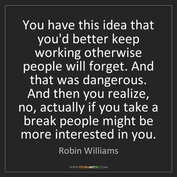 Robin Williams: You have this idea that you'd better keep working otherwise...