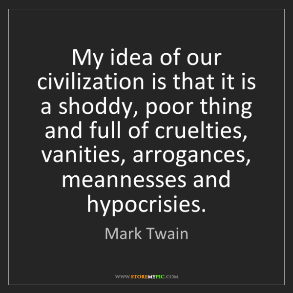 Mark Twain: My idea of our civilization is that it is a shoddy, poor...