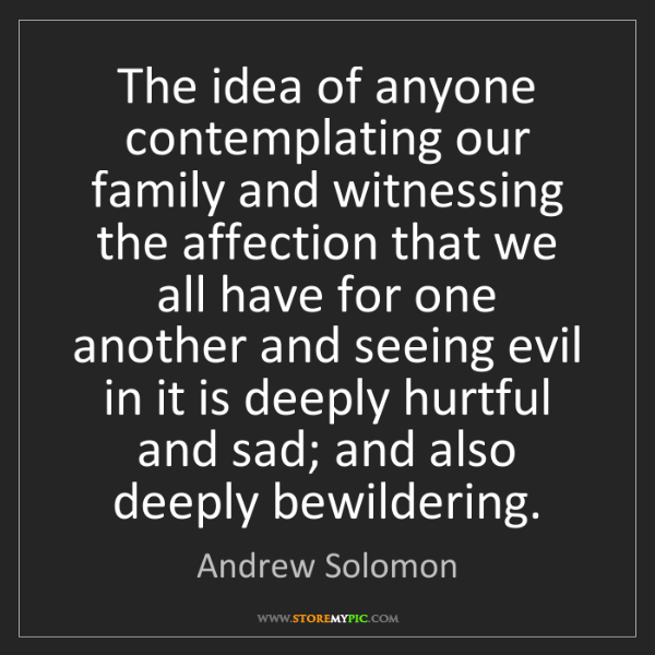 Andrew Solomon: The idea of anyone contemplating our family and witnessing...