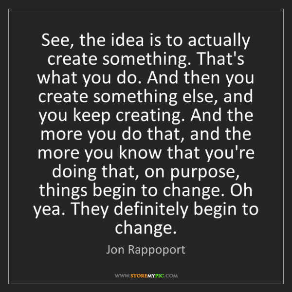 Jon Rappoport: See, the idea is to actually create something. That's...