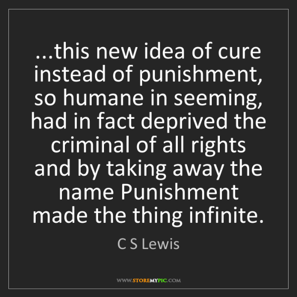 C S Lewis: ...this new idea of cure instead of punishment, so humane...