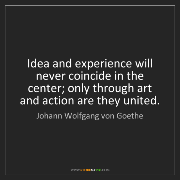 Johann Wolfgang von Goethe: Idea and experience will never coincide in the center;...