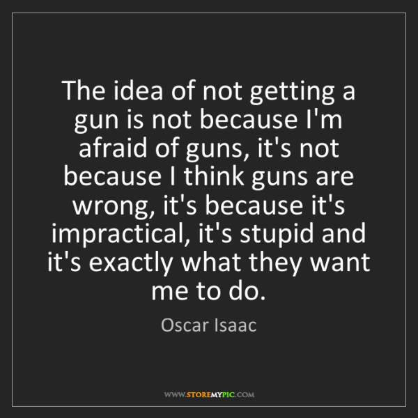 Oscar Isaac: The idea of not getting a gun is not because I'm afraid...
