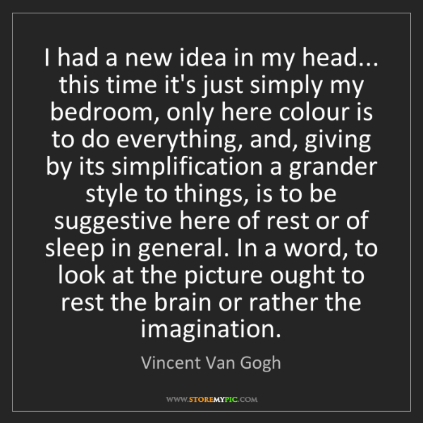 Vincent Van Gogh: I had a new idea in my head... this time it's just simply...